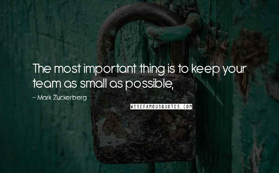 Mark Zuckerberg quotes: The most important thing is to keep your team as small as possible,