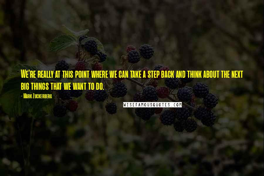Mark Zuckerberg quotes: We're really at this point where we can take a step back and think about the next big things that we want to do.