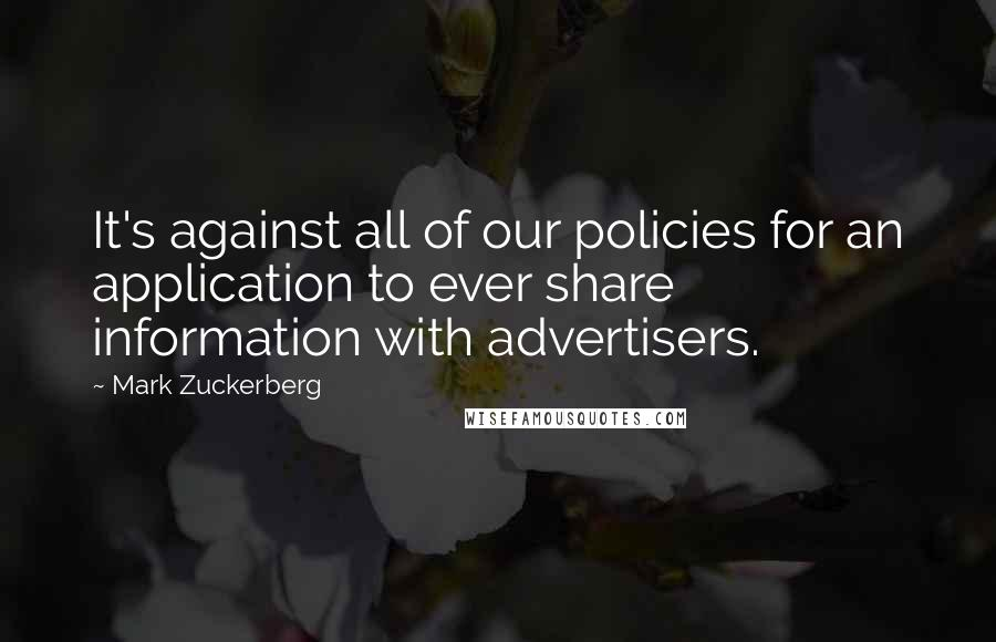 Mark Zuckerberg quotes: It's against all of our policies for an application to ever share information with advertisers.