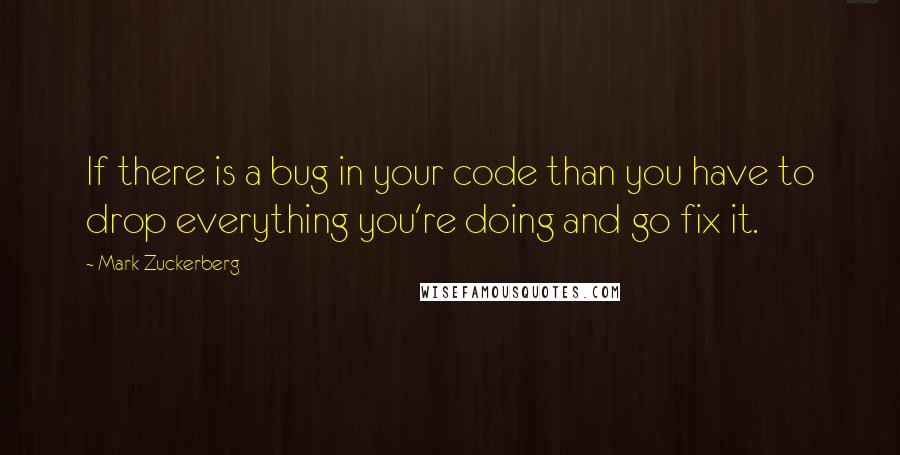 Mark Zuckerberg quotes: If there is a bug in your code than you have to drop everything you're doing and go fix it.