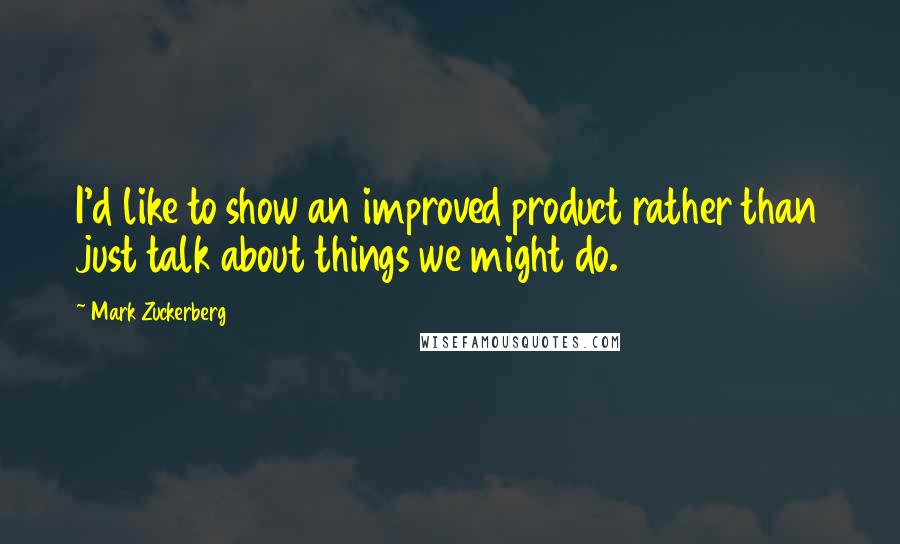 Mark Zuckerberg quotes: I'd like to show an improved product rather than just talk about things we might do.