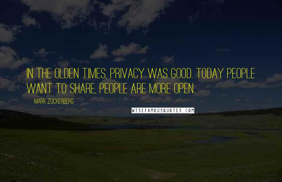 Mark Zuckerberg quotes: In the olden times, privacy was good. Today people want to share, people are more open.
