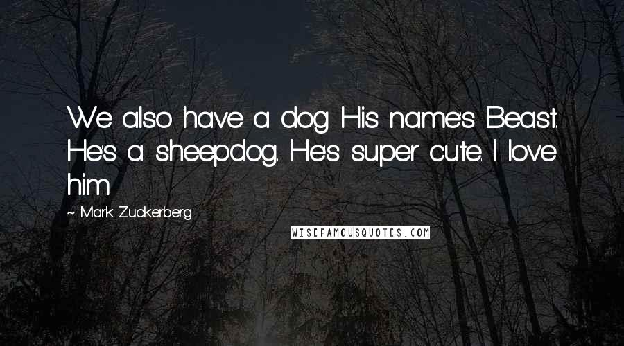 Mark Zuckerberg quotes: We also have a dog. His name's Beast. He's a sheepdog. He's super cute. I love him.