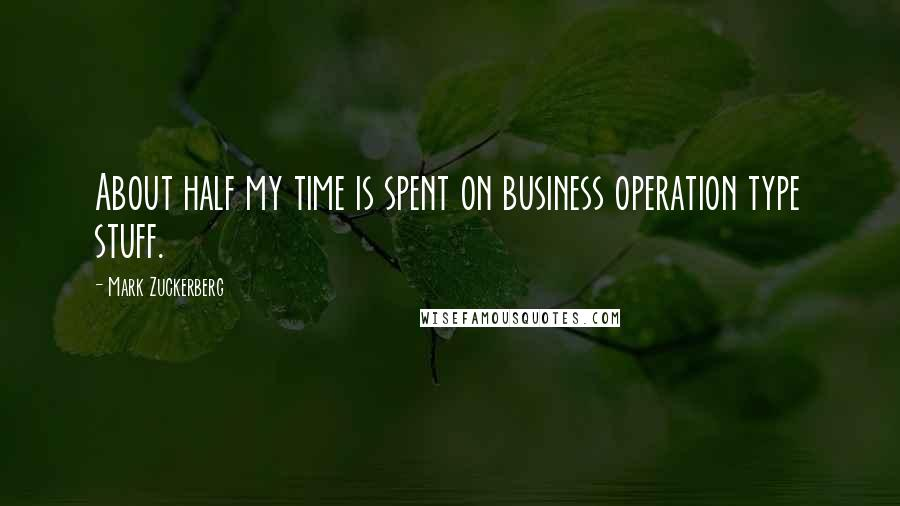 Mark Zuckerberg quotes: About half my time is spent on business operation type stuff.