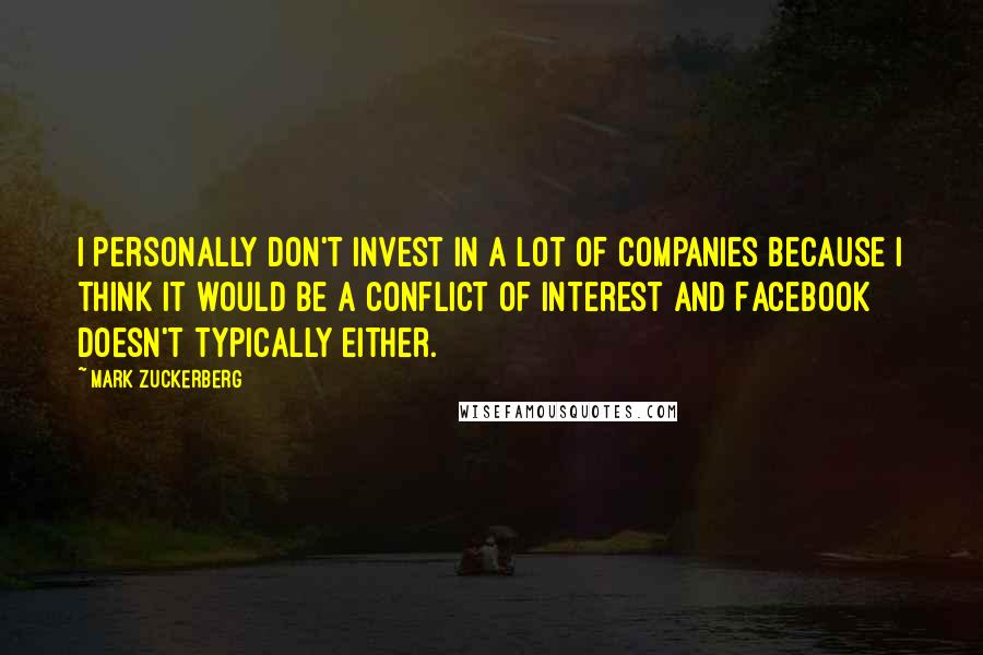 Mark Zuckerberg quotes: I personally don't invest in a lot of companies because I think it would be a conflict of interest and Facebook doesn't typically either.