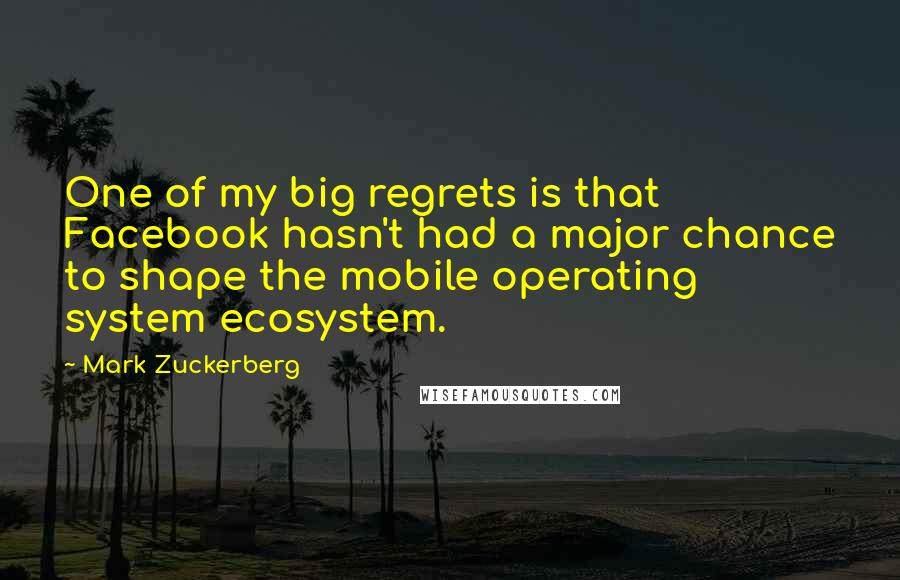 Mark Zuckerberg quotes: One of my big regrets is that Facebook hasn't had a major chance to shape the mobile operating system ecosystem.