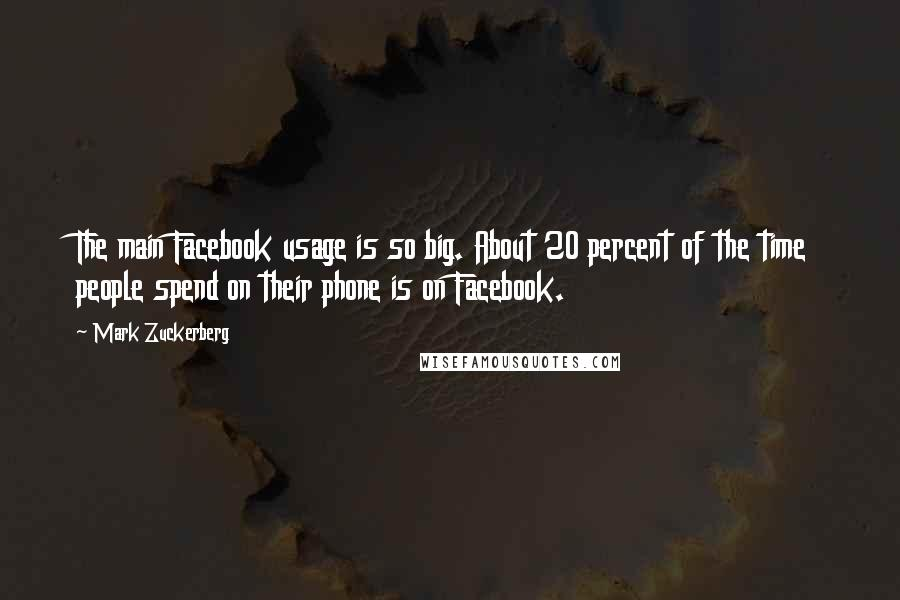 Mark Zuckerberg quotes: The main Facebook usage is so big. About 20 percent of the time people spend on their phone is on Facebook.