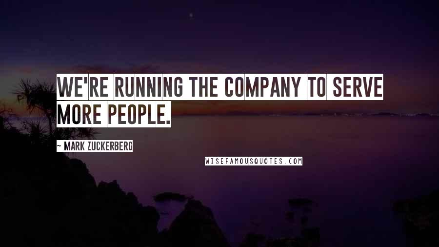 Mark Zuckerberg quotes: We're running the company to serve more people.