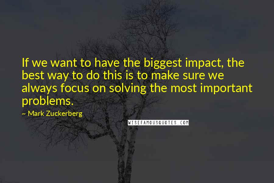 Mark Zuckerberg quotes: If we want to have the biggest impact, the best way to do this is to make sure we always focus on solving the most important problems.