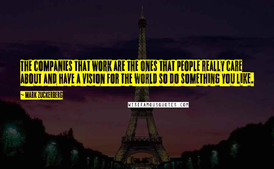 Mark Zuckerberg quotes: The companies that work are the ones that people really care about and have a vision for the world so do something you like.