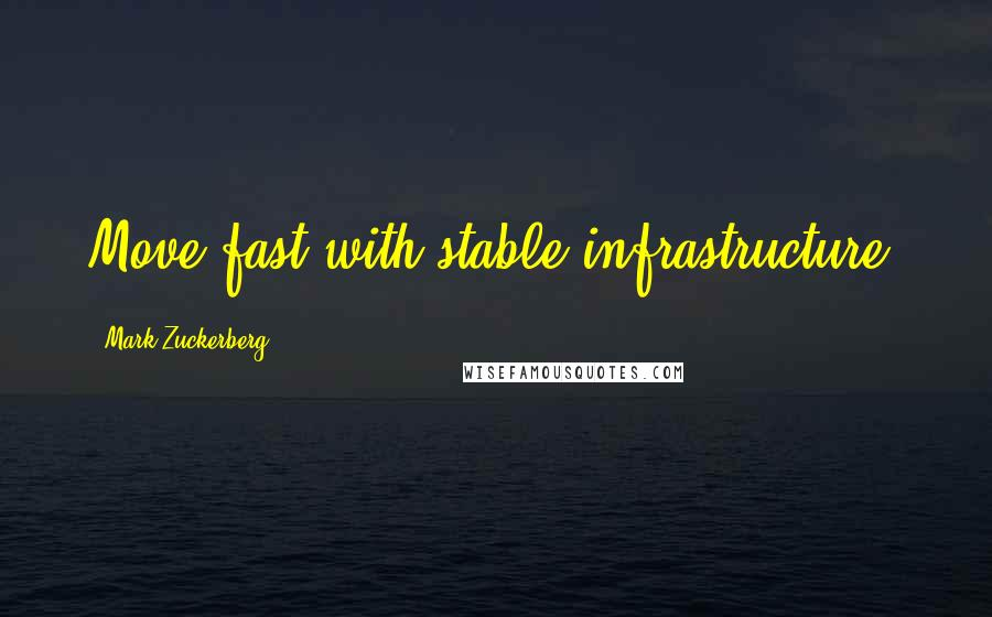Mark Zuckerberg quotes: Move fast with stable infrastructure.