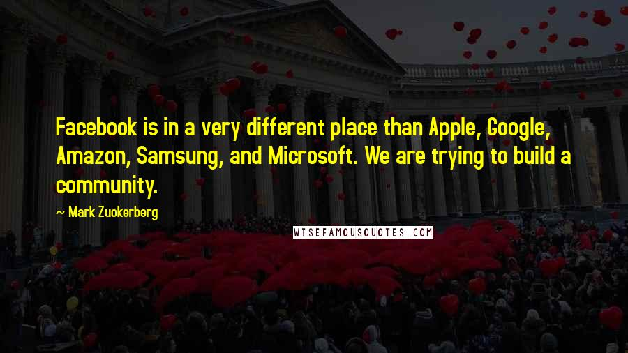 Mark Zuckerberg quotes: Facebook is in a very different place than Apple, Google, Amazon, Samsung, and Microsoft. We are trying to build a community.