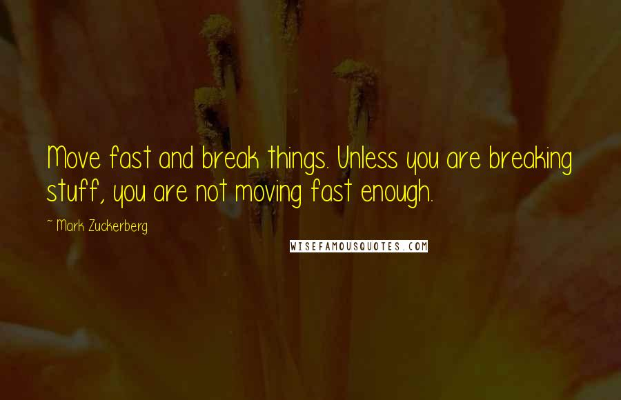 Mark Zuckerberg quotes: Move fast and break things. Unless you are breaking stuff, you are not moving fast enough.