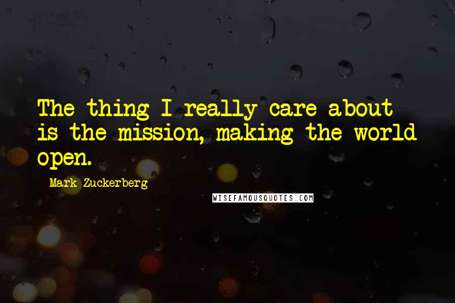 Mark Zuckerberg quotes: The thing I really care about is the mission, making the world open.