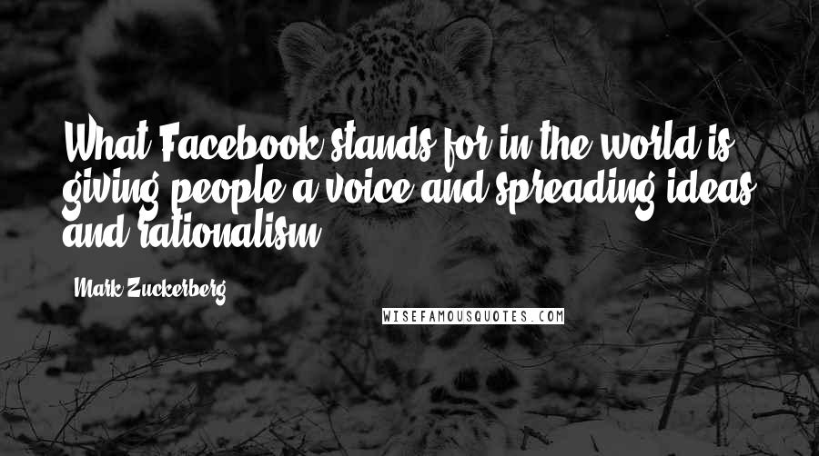Mark Zuckerberg quotes: What Facebook stands for in the world is giving people a voice and spreading ideas and rationalism.