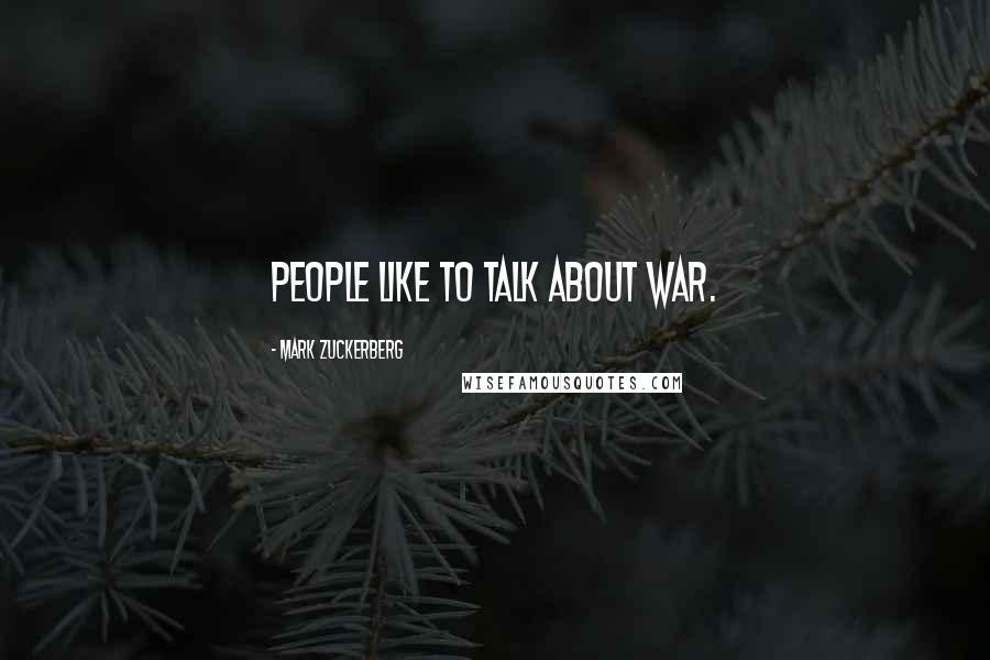 Mark Zuckerberg quotes: People like to talk about war.