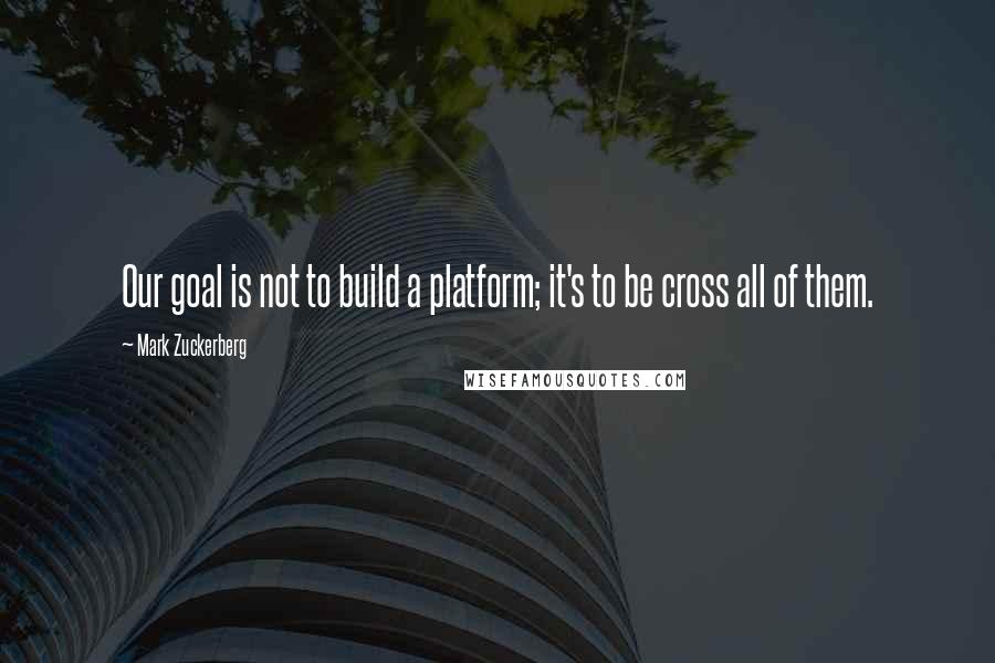 Mark Zuckerberg quotes: Our goal is not to build a platform; it's to be cross all of them.