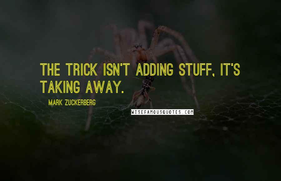 Mark Zuckerberg quotes: The trick isn't adding stuff, it's taking away.