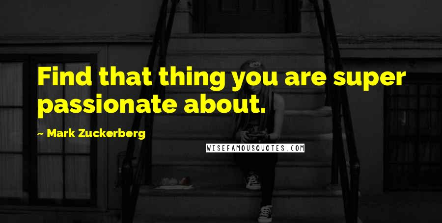 Mark Zuckerberg quotes: Find that thing you are super passionate about.