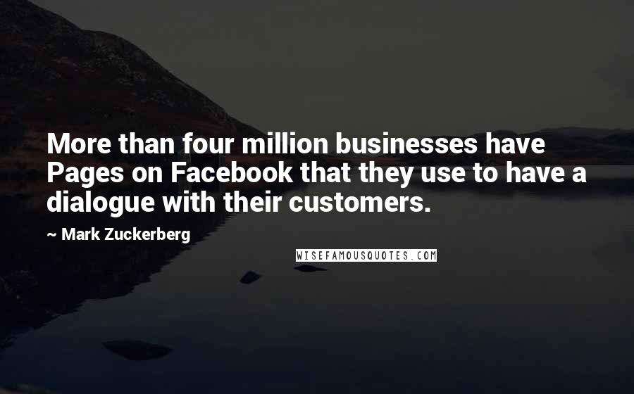 Mark Zuckerberg quotes: More than four million businesses have Pages on Facebook that they use to have a dialogue with their customers.