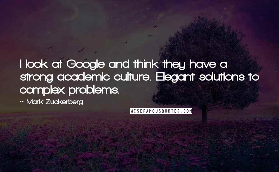 Mark Zuckerberg quotes: I look at Google and think they have a strong academic culture. Elegant solutions to complex problems.