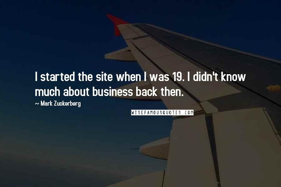 Mark Zuckerberg quotes: I started the site when I was 19. I didn't know much about business back then.