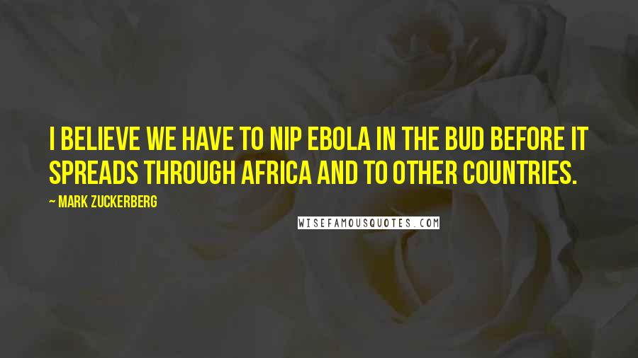 Mark Zuckerberg quotes: I believe we have to nip Ebola in the bud before it spreads through Africa and to other countries.
