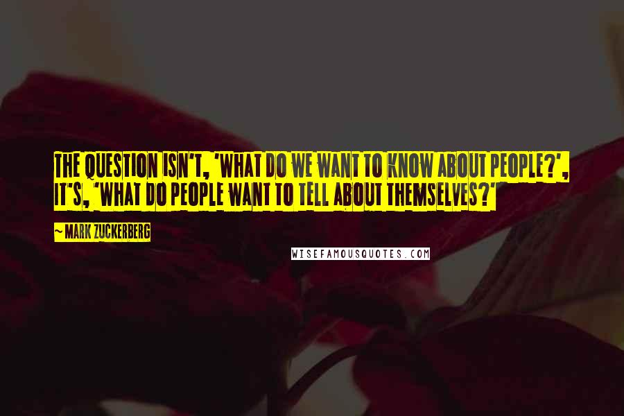 Mark Zuckerberg quotes: The question isn't, 'What do we want to know about people?', It's, 'What do people want to tell about themselves?'