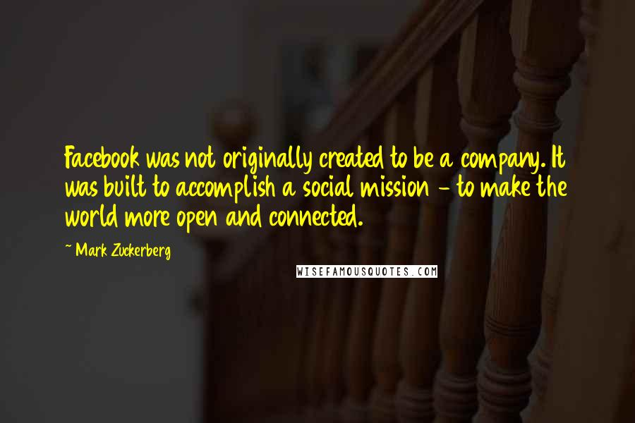 Mark Zuckerberg quotes: Facebook was not originally created to be a company. It was built to accomplish a social mission - to make the world more open and connected.