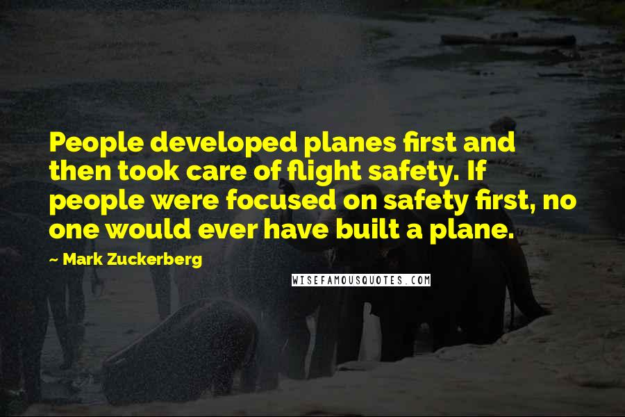 Mark Zuckerberg quotes: People developed planes first and then took care of flight safety. If people were focused on safety first, no one would ever have built a plane.