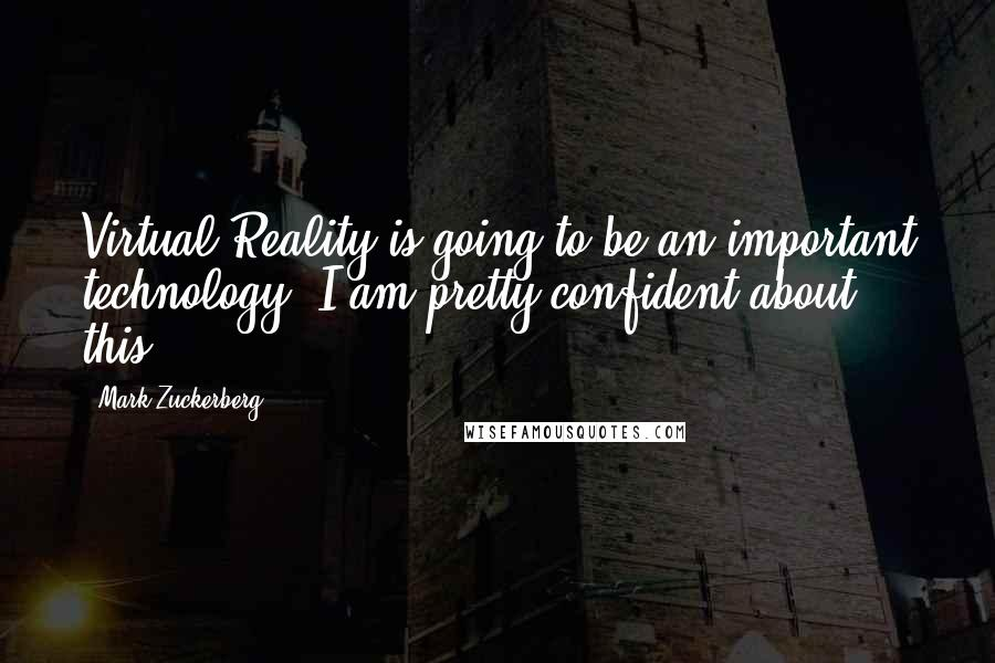 Mark Zuckerberg quotes: Virtual Reality is going to be an important technology. I am pretty confident about this.