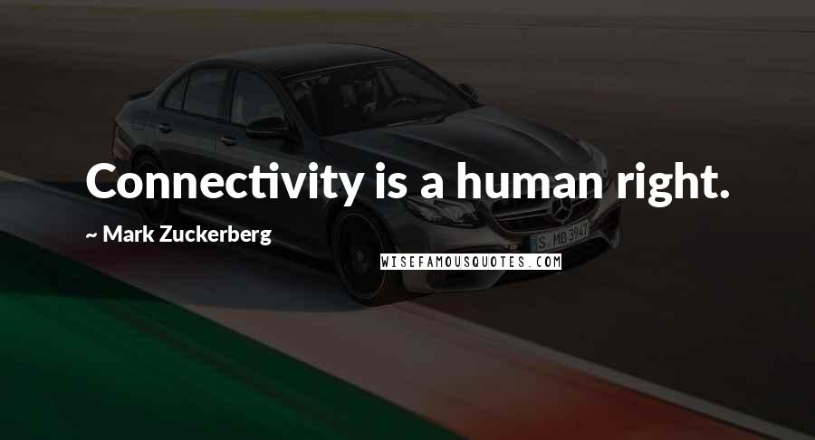 Mark Zuckerberg quotes: Connectivity is a human right.