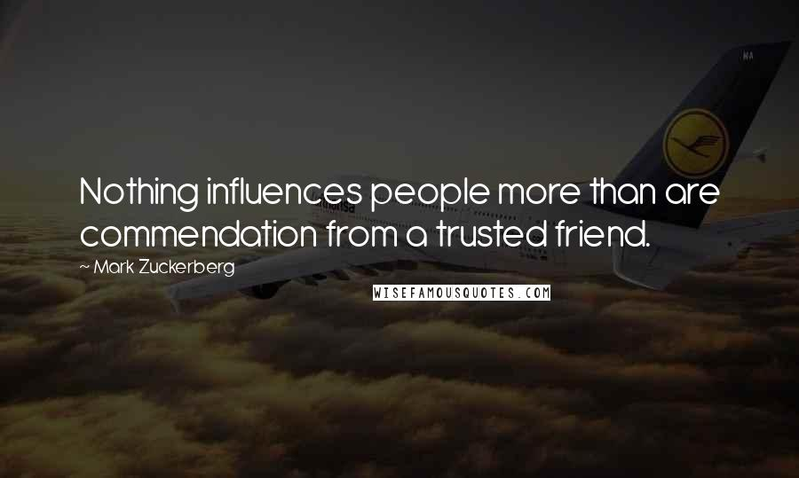 Mark Zuckerberg quotes: Nothing influences people more than are commendation from a trusted friend.