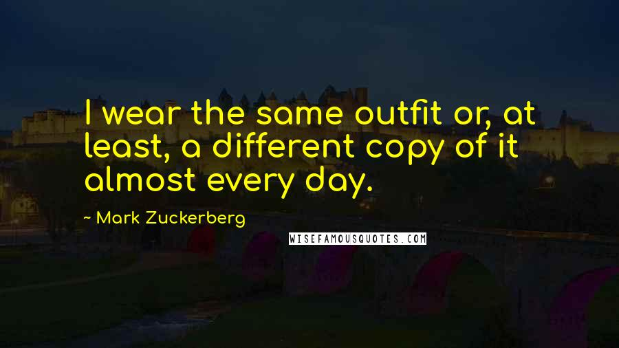 Mark Zuckerberg quotes: I wear the same outfit or, at least, a different copy of it almost every day.