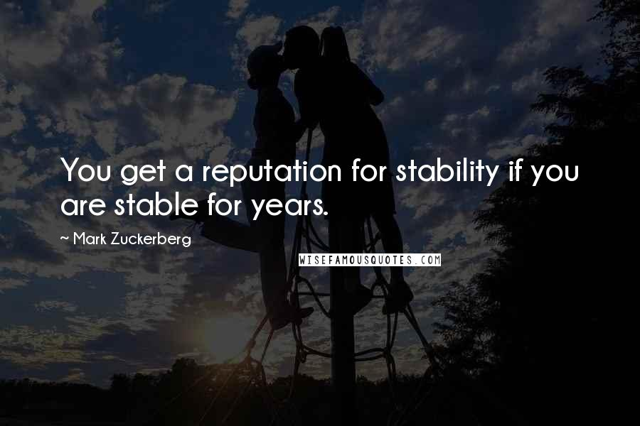 Mark Zuckerberg quotes: You get a reputation for stability if you are stable for years.