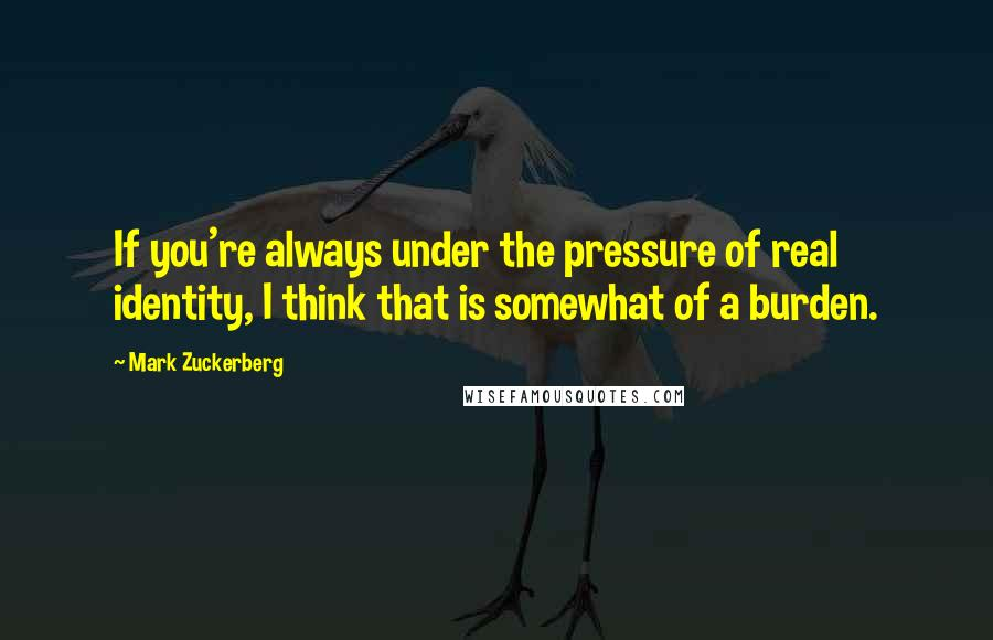 Mark Zuckerberg quotes: If you're always under the pressure of real identity, I think that is somewhat of a burden.
