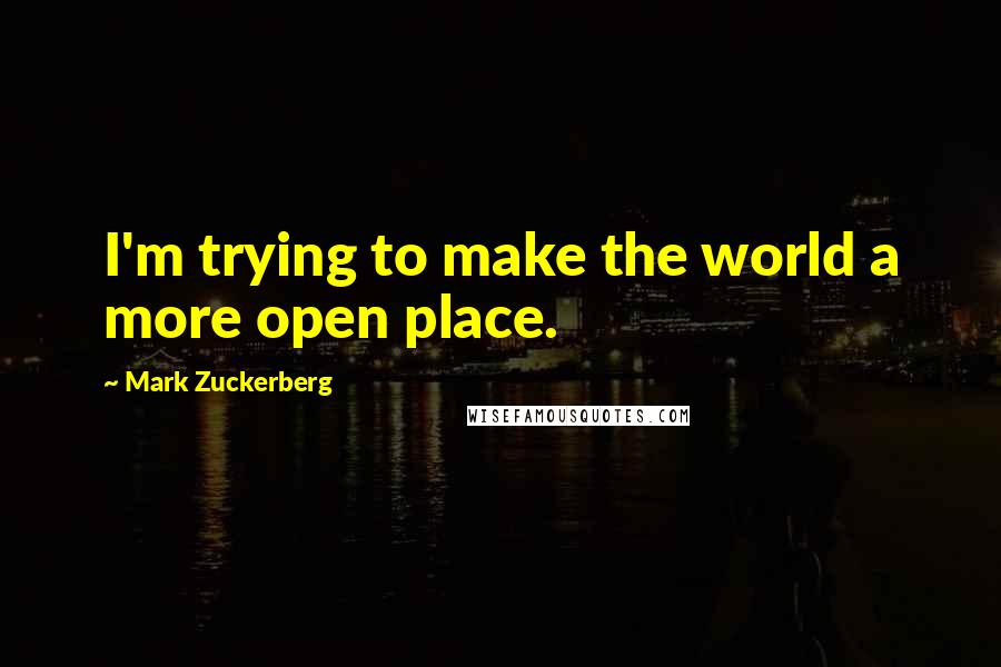 Mark Zuckerberg quotes: I'm trying to make the world a more open place.
