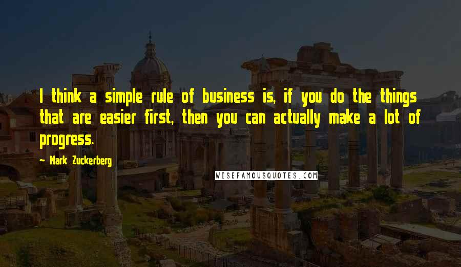Mark Zuckerberg quotes: I think a simple rule of business is, if you do the things that are easier first, then you can actually make a lot of progress.