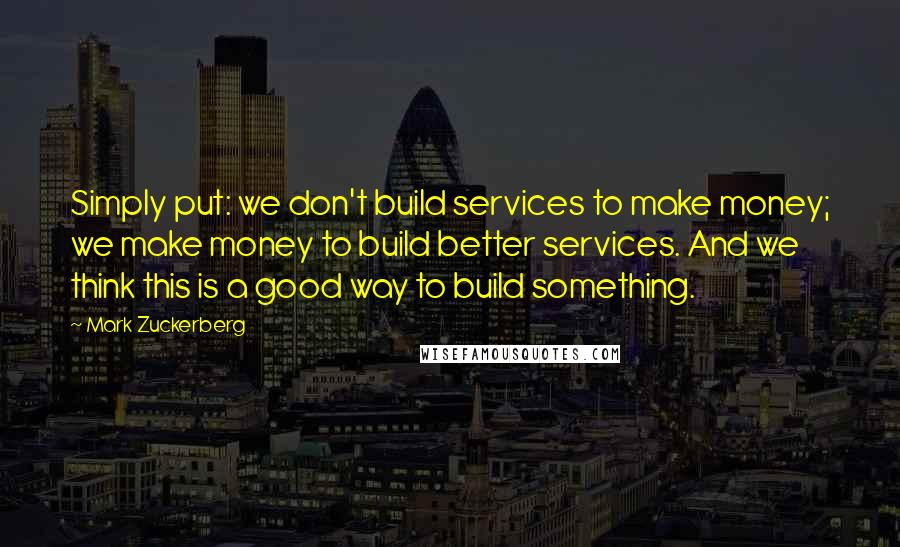 Mark Zuckerberg quotes: Simply put: we don't build services to make money; we make money to build better services. And we think this is a good way to build something.