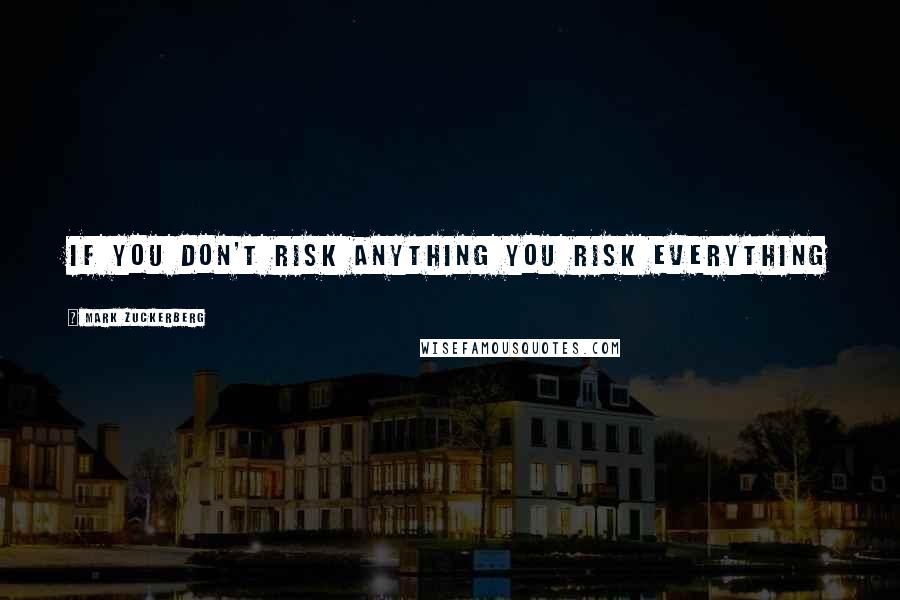 Mark Zuckerberg quotes: If you don't risk anything you risk everything