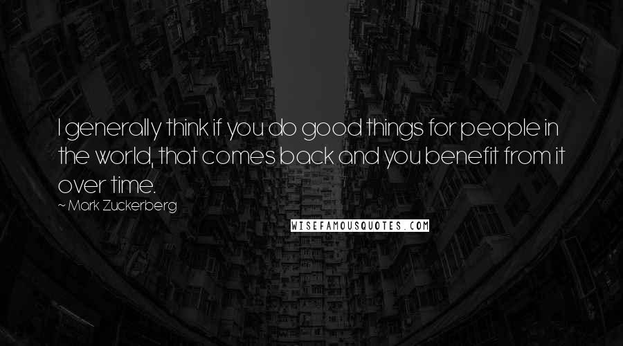 Mark Zuckerberg quotes: I generally think if you do good things for people in the world, that comes back and you benefit from it over time.