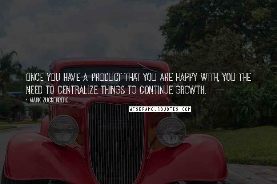 Mark Zuckerberg quotes: Once you have a product that you are happy with, you the need to centralize things to continue growth.