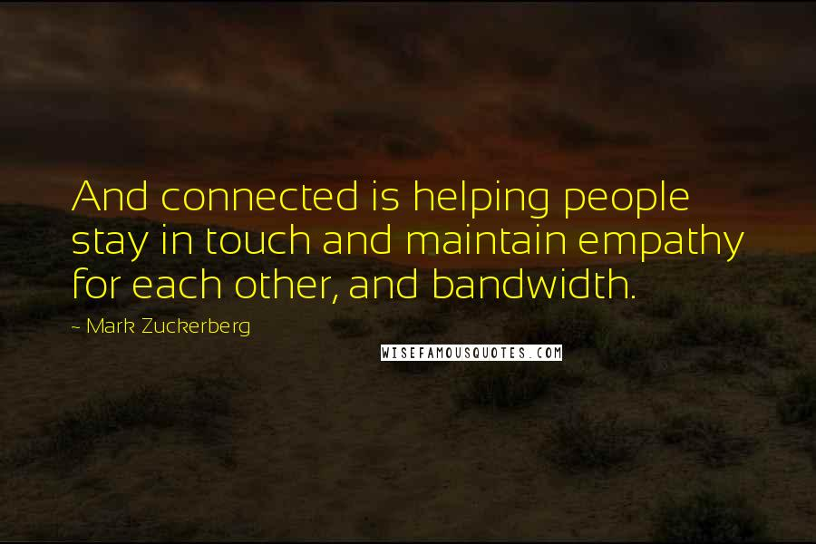 Mark Zuckerberg quotes: And connected is helping people stay in touch and maintain empathy for each other, and bandwidth.