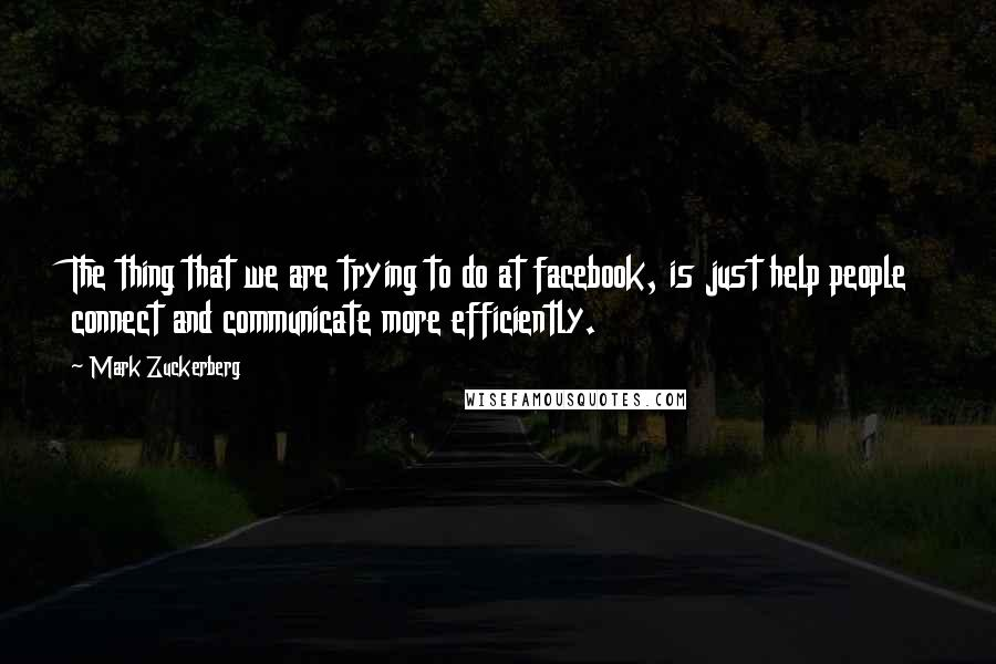 Mark Zuckerberg quotes: The thing that we are trying to do at facebook, is just help people connect and communicate more efficiently.