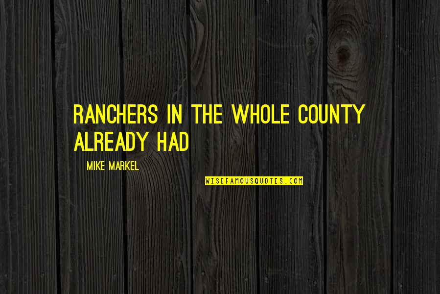 Markel Quotes By Mike Markel: ranchers in the whole county already had
