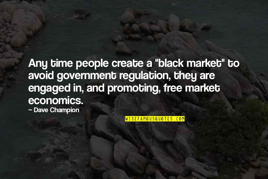 "Market Regulation Quotes By Dave Champion: Any time people create a ""black market"" to"