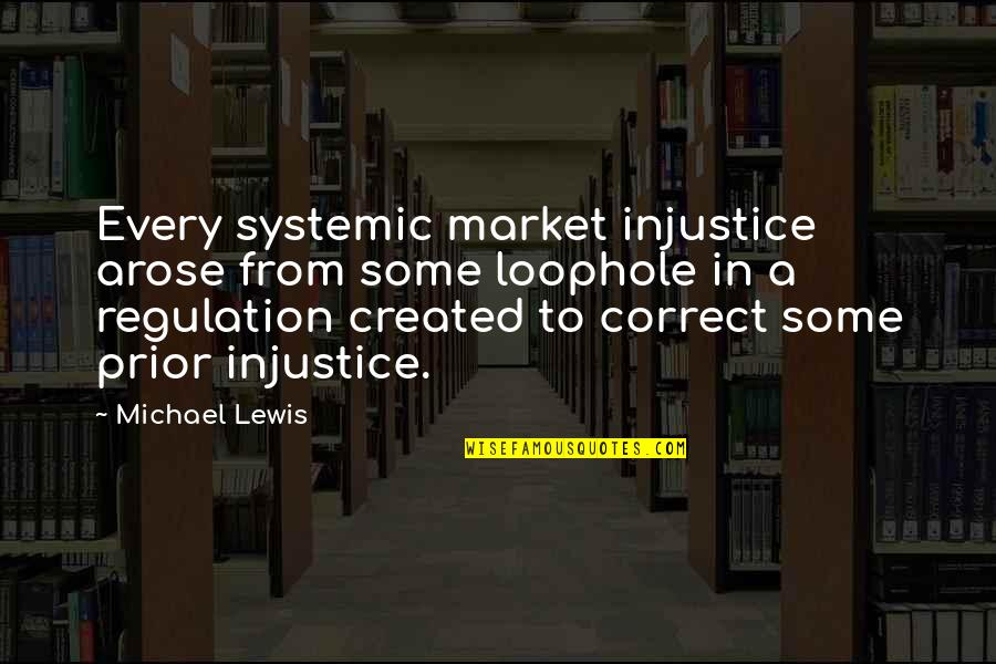 Market Regulation Quotes By Michael Lewis: Every systemic market injustice arose from some loophole