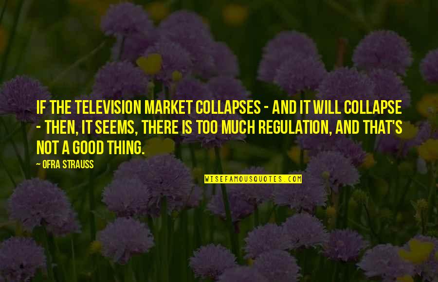 Market Regulation Quotes By Ofra Strauss: If the television market collapses - and it