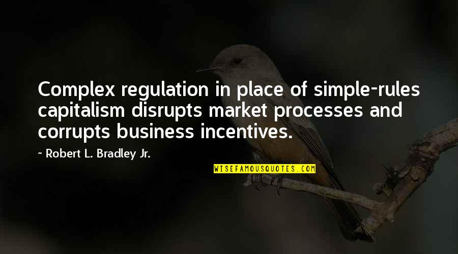 Market Regulation Quotes By Robert L. Bradley Jr.: Complex regulation in place of simple-rules capitalism disrupts