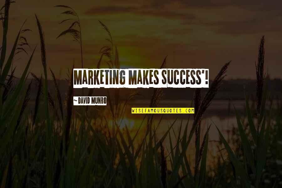 Marketing Success Quotes By David Munro: Marketing Makes Success'!